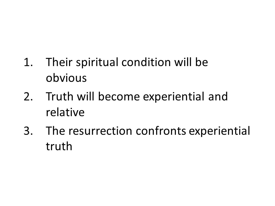 1.Their spiritual condition will be obvious 2.Truth will become experiential and relative 3.The resurrection confronts experiential truth