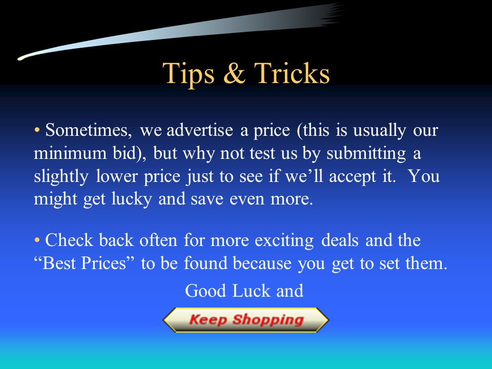 Tips & Tricks Sometimes, we advertise a price (this is usually our minimum bid), but why not test us by submitting a slightly lower price just to see if well accept it.