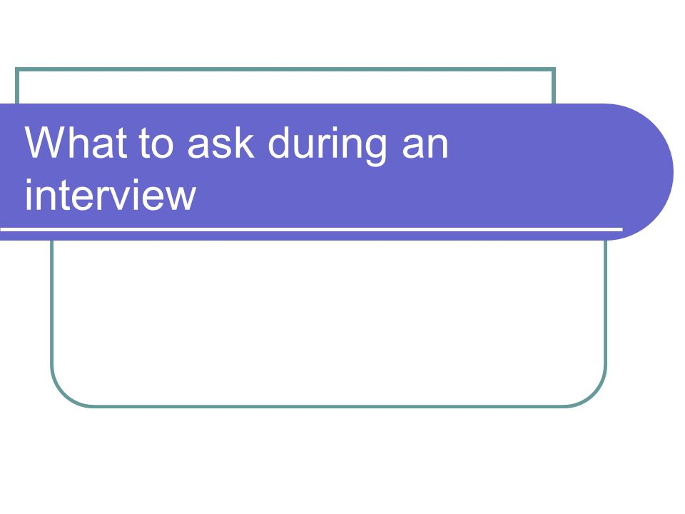 Always prepare questions to ask.