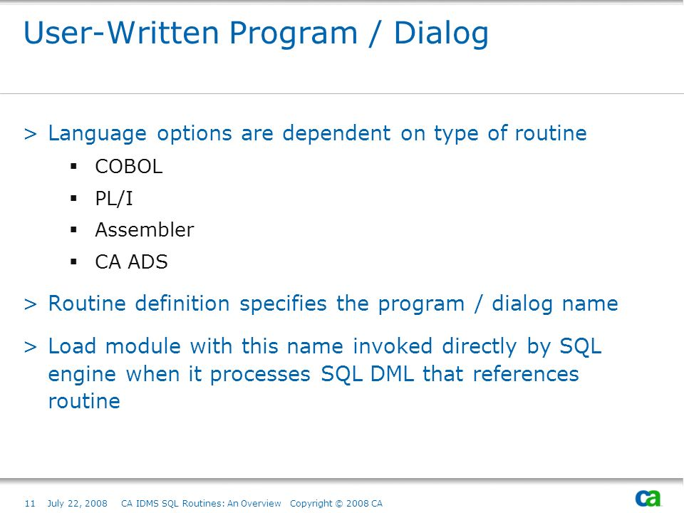 11July 22, 2008 CA IDMS SQL Routines: An Overview Copyright © 2008 CA User-Written Program / Dialog >Language options are dependent on type of routine COBOL PL/I Assembler CA ADS >Routine definition specifies the program / dialog name >Load module with this name invoked directly by SQL engine when it processes SQL DML that references routine