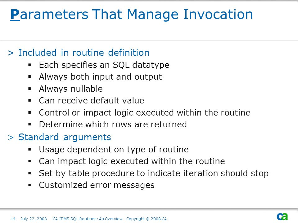 14July 22, 2008 CA IDMS SQL Routines: An Overview Copyright © 2008 CA Parameters That Manage Invocation >Included in routine definition Each specifies an SQL datatype Always both input and output Always nullable Can receive default value Control or impact logic executed within the routine Determine which rows are returned >Standard arguments Usage dependent on type of routine Can impact logic executed within the routine Set by table procedure to indicate iteration should stop Customized error messages