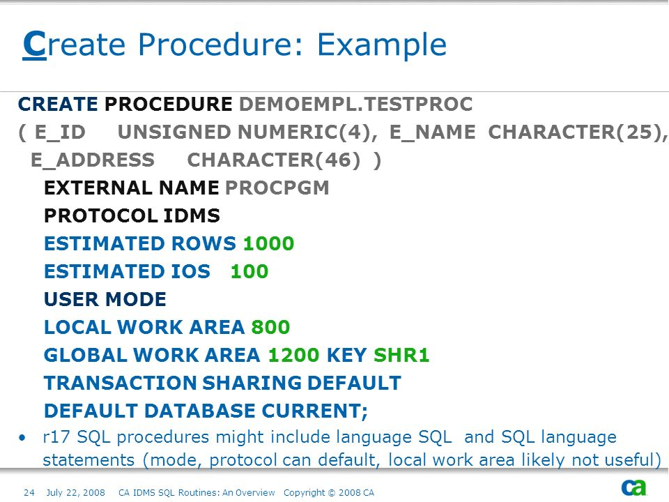 24July 22, 2008 CA IDMS SQL Routines: An Overview Copyright © 2008 CA C reate Procedure: Example CREATE PROCEDURE DEMOEMPL.TESTPROC ( E_ID UNSIGNED NUMERIC(4), E_NAME CHARACTER(25), E_ADDRESS CHARACTER(46) ) EXTERNAL NAME PROCPGM PROTOCOL IDMS ESTIMATED ROWS 1000 ESTIMATED IOS 100 USER MODE LOCAL WORK AREA 800 GLOBAL WORK AREA 1200 KEY SHR1 TRANSACTION SHARING DEFAULT DEFAULT DATABASE CURRENT; r17 SQL procedures might include language SQL and SQL language statements (mode, protocol can default, local work area likely not useful)