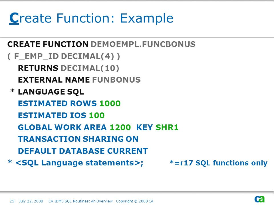 25July 22, 2008 CA IDMS SQL Routines: An Overview Copyright © 2008 CA C reate Function: Example CREATE FUNCTION DEMOEMPL.FUNCBONUS ( F_EMP_ID DECIMAL(4) ) RETURNS DECIMAL(10) EXTERNAL NAME FUNBONUS * LANGUAGE SQL ESTIMATED ROWS 1000 ESTIMATED IOS 100 GLOBAL WORK AREA 1200 KEY SHR1 TRANSACTION SHARING ON DEFAULT DATABASE CURRENT * ; *=r17 SQL functions only