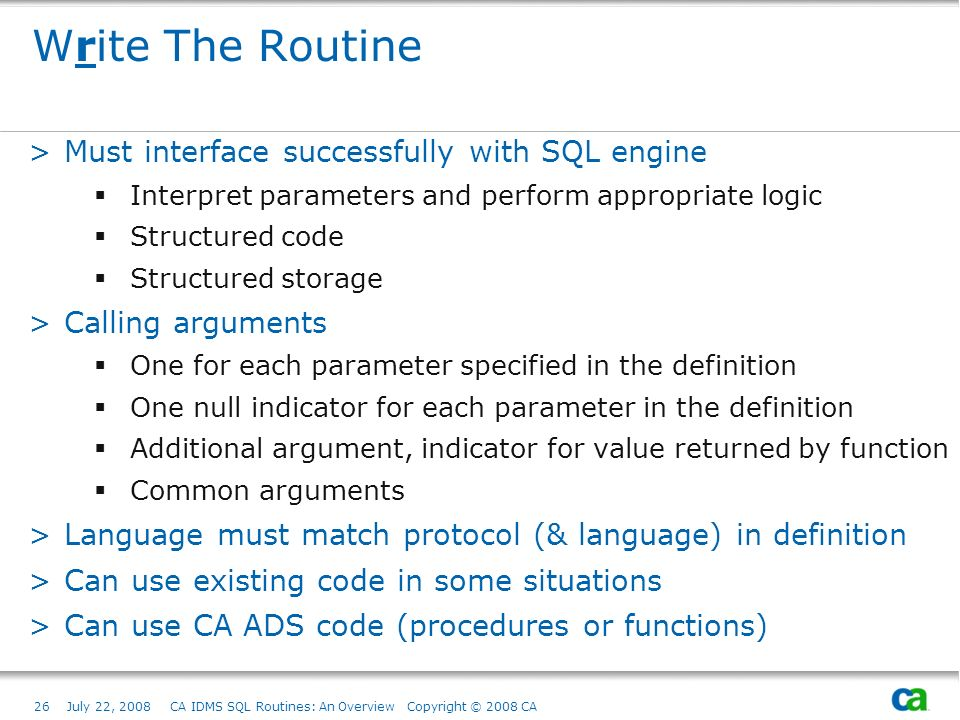 26July 22, 2008 CA IDMS SQL Routines: An Overview Copyright © 2008 CA Write The Routine >Must interface successfully with SQL engine Interpret parameters and perform appropriate logic Structured code Structured storage >Calling arguments One for each parameter specified in the definition One null indicator for each parameter in the definition Additional argument, indicator for value returned by function Common arguments >Language must match protocol (& language) in definition >Can use existing code in some situations >Can use CA ADS code (procedures or functions)