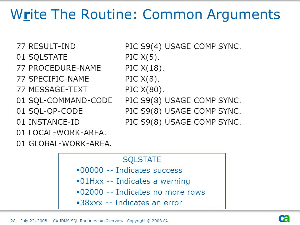 28July 22, 2008 CA IDMS SQL Routines: An Overview Copyright © 2008 CA Write The Routine: Common Arguments 77 RESULT-IND PIC S9(4) USAGE COMP SYNC.