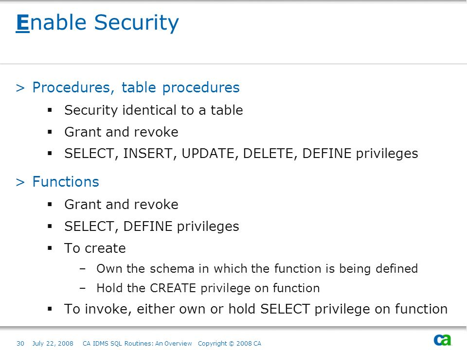 30July 22, 2008 CA IDMS SQL Routines: An Overview Copyright © 2008 CA Enable Security >Procedures, table procedures Security identical to a table Grant and revoke SELECT, INSERT, UPDATE, DELETE, DEFINE privileges >Functions Grant and revoke SELECT, DEFINE privileges To create –Own the schema in which the function is being defined –Hold the CREATE privilege on function To invoke, either own or hold SELECT privilege on function