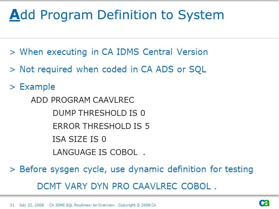 31July 22, 2008 CA IDMS SQL Routines: An Overview Copyright © 2008 CA A dd Program Definition to System >When executing in CA IDMS Central Version >Not required when coded in CA ADS or SQL >Example ADD PROGRAM CAAVLREC DUMP THRESHOLD IS 0 ERROR THRESHOLD IS 5 ISA SIZE IS 0 LANGUAGE IS COBOL.