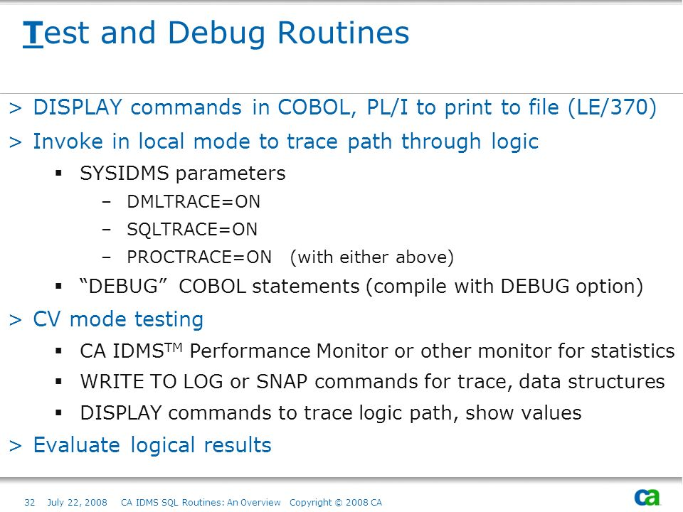 32July 22, 2008 CA IDMS SQL Routines: An Overview Copyright © 2008 CA Test and Debug Routines >DISPLAY commands in COBOL, PL/I to print to file (LE/370) >Invoke in local mode to trace path through logic SYSIDMS parameters –DMLTRACE=ON –SQLTRACE=ON –PROCTRACE=ON (with either above) DEBUG COBOL statements (compile with DEBUG option) >CV mode testing CA IDMS TM Performance Monitor or other monitor for statistics WRITE TO LOG or SNAP commands for trace, data structures DISPLAY commands to trace logic path, show values >Evaluate logical results