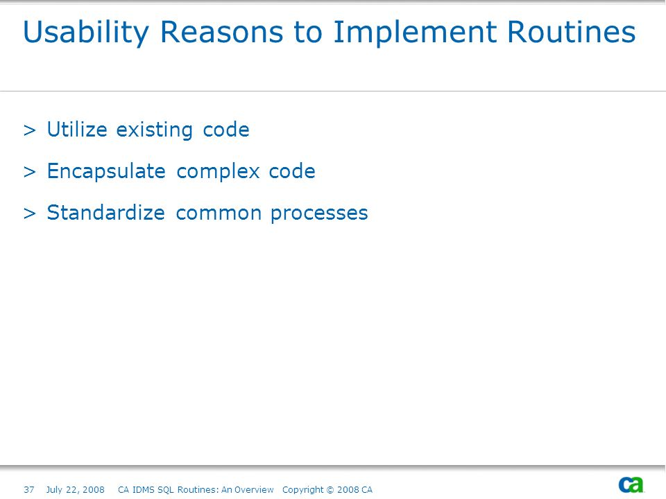 37July 22, 2008 CA IDMS SQL Routines: An Overview Copyright © 2008 CA Usability Reasons to Implement Routines >Utilize existing code >Encapsulate complex code >Standardize common processes