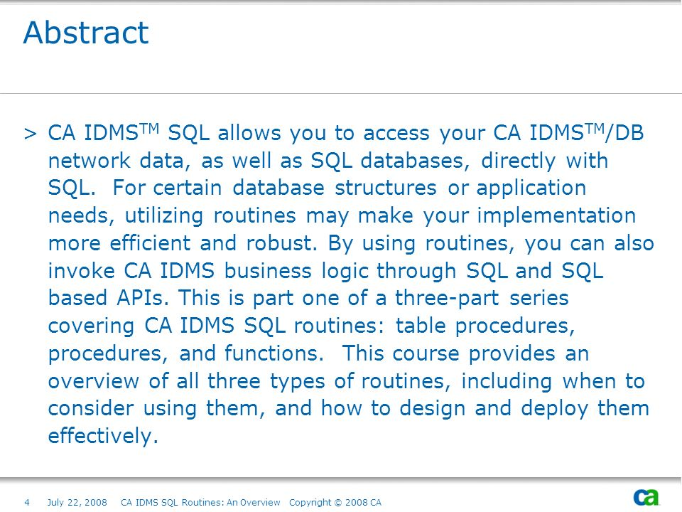 4July 22, 2008 CA IDMS SQL Routines: An Overview Copyright © 2008 CA Abstract >CA IDMS TM SQL allows you to access your CA IDMS TM /DB network data, as well as SQL databases, directly with SQL.