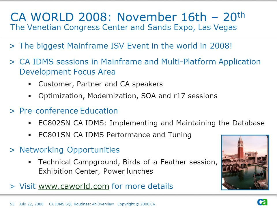 53July 22, 2008 CA IDMS SQL Routines: An Overview Copyright © 2008 CA CA WORLD 2008: November 16th – 20 th The Venetian Congress Center and Sands Expo, Las Vegas >The biggest Mainframe ISV Event in the world in 2008.