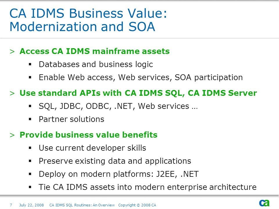 7July 22, 2008 CA IDMS SQL Routines: An Overview Copyright © 2008 CA CA IDMS Business Value: Modernization and SOA >Access CA IDMS mainframe assets Databases and business logic Enable Web access, Web services, SOA participation >Use standard APIs with CA IDMS SQL, CA IDMS Server SQL, JDBC, ODBC,.NET, Web services … Partner solutions >Provide business value benefits Use current developer skills Preserve existing data and applications Deploy on modern platforms: J2EE,.NET Tie CA IDMS assets into modern enterprise architecture