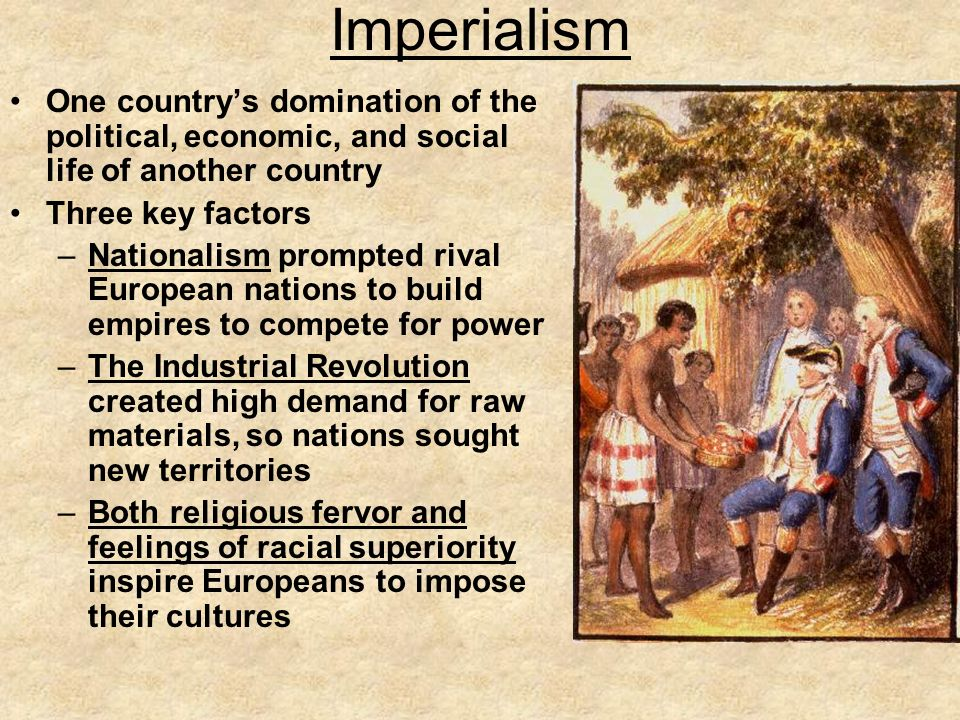 Imperialism One countrys domination of the political, economic, and social life of another country Three key factors –Nationalism prompted rival Europ