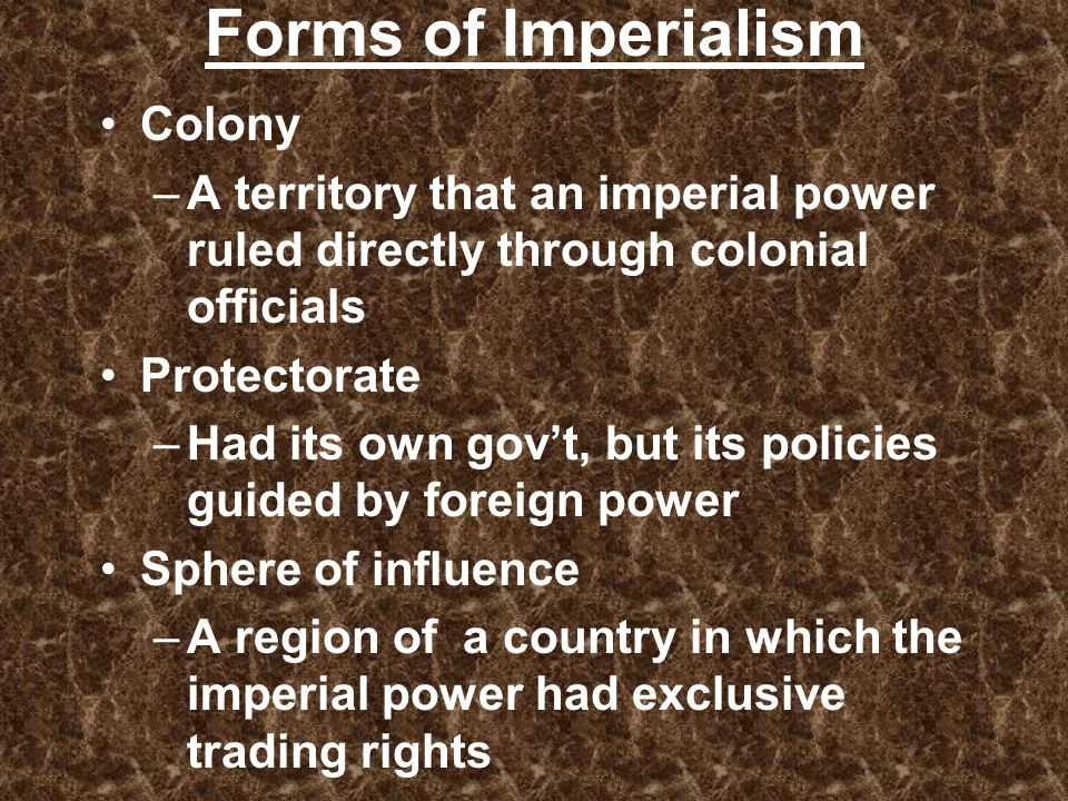 Forms of Imperialism Colony –A territory that an imperial power ruled directly through colonial officials Protectorate –Had its own govt, but its poli