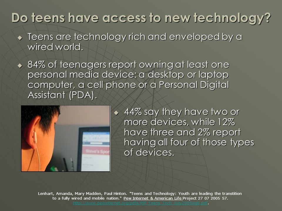 Do teens have access to new technology. Teens are technology rich and enveloped by a wired world.