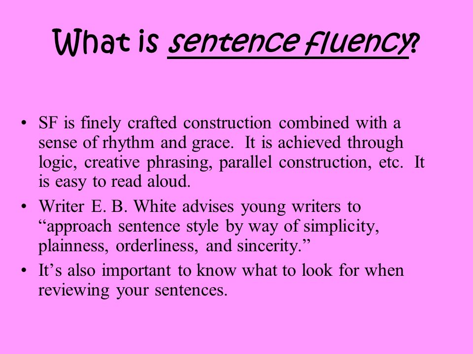 What is sentence fluency? SF is finely crafted construction combined with a sense of rhythm and grace. It is achieved through logic, creative phrasing