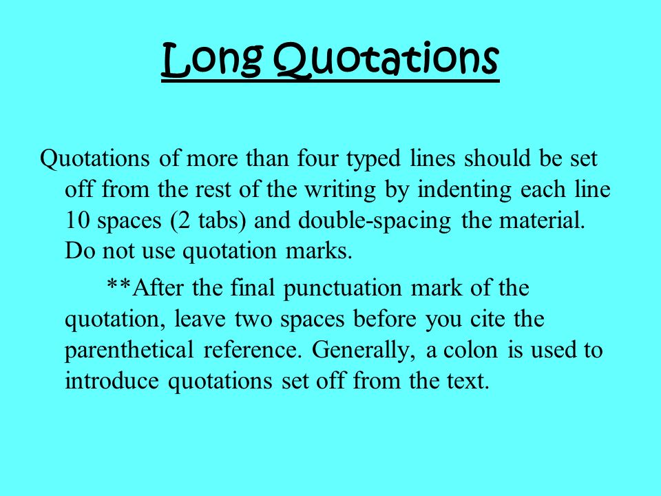Quotations of more than four typed lines should be set off from the rest of the writing by indenting each line 10 spaces (2 tabs) and double-spacing t