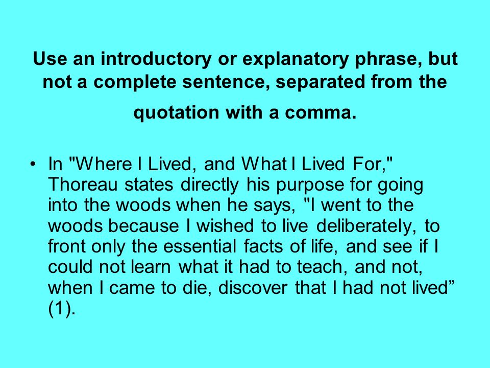 Use an introductory or explanatory phrase, but not a complete sentence, separated from the quotation with a comma. In