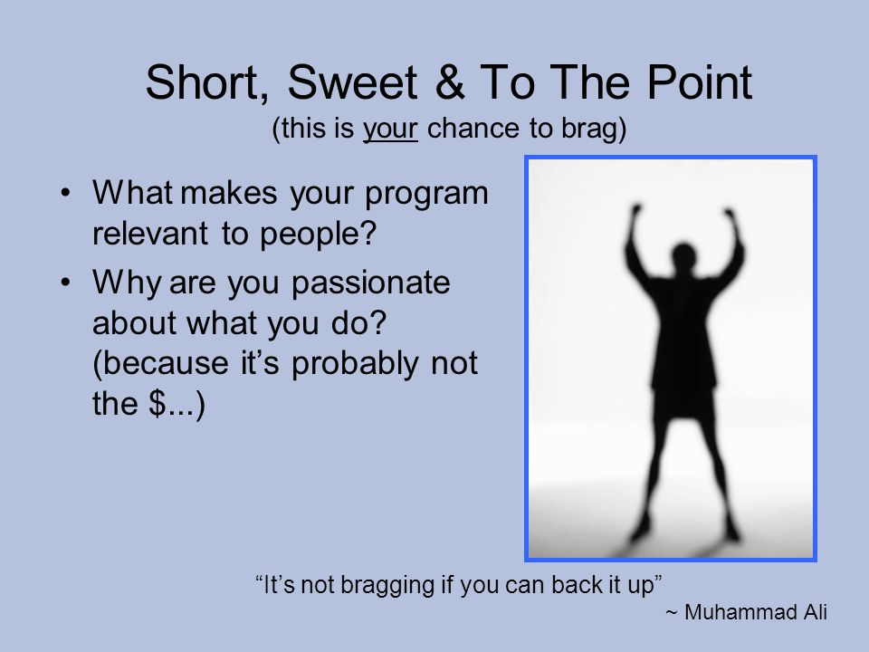 Short, Sweet & To The Point (this is your chance to brag) What makes your program relevant to people? Why are you passionate about what you do? (becau