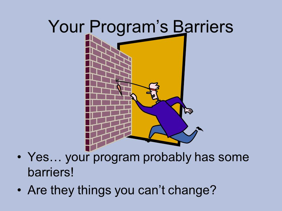 Your Programs Barriers Yes… your program probably has some barriers! Are they things you cant change?