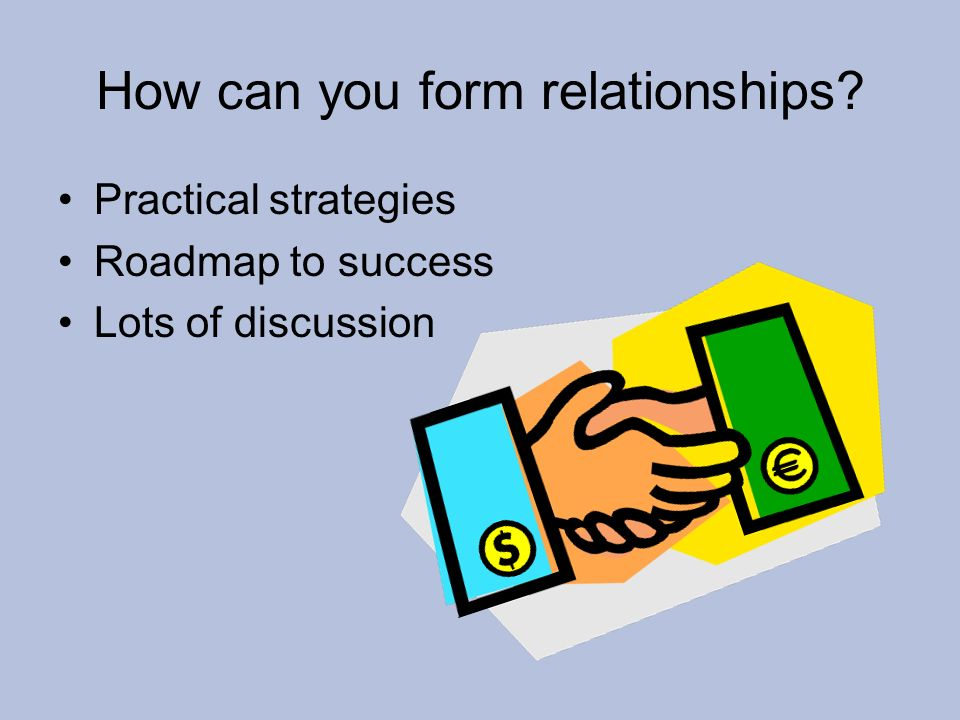 How can you form relationships? Practical strategies Roadmap to success Lots of discussion