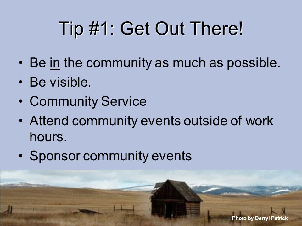 Tip #1: Get Out There! Be in the community as much as possible. Be visible. Community Service Attend community events outside of work hours. Sponsor c
