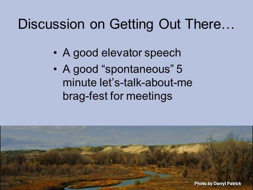 Discussion on Getting Out There… Photo by Darryl Patrick A good elevator speech A good spontaneous 5 minute lets-talk-about-me brag-fest for meetings