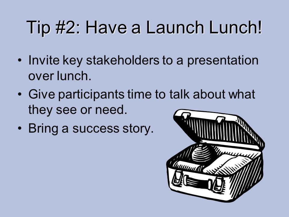 Tip #2: Have a Launch Lunch! Invite key stakeholders to a presentation over lunch. Give participants time to talk about what they see or need. Bring a