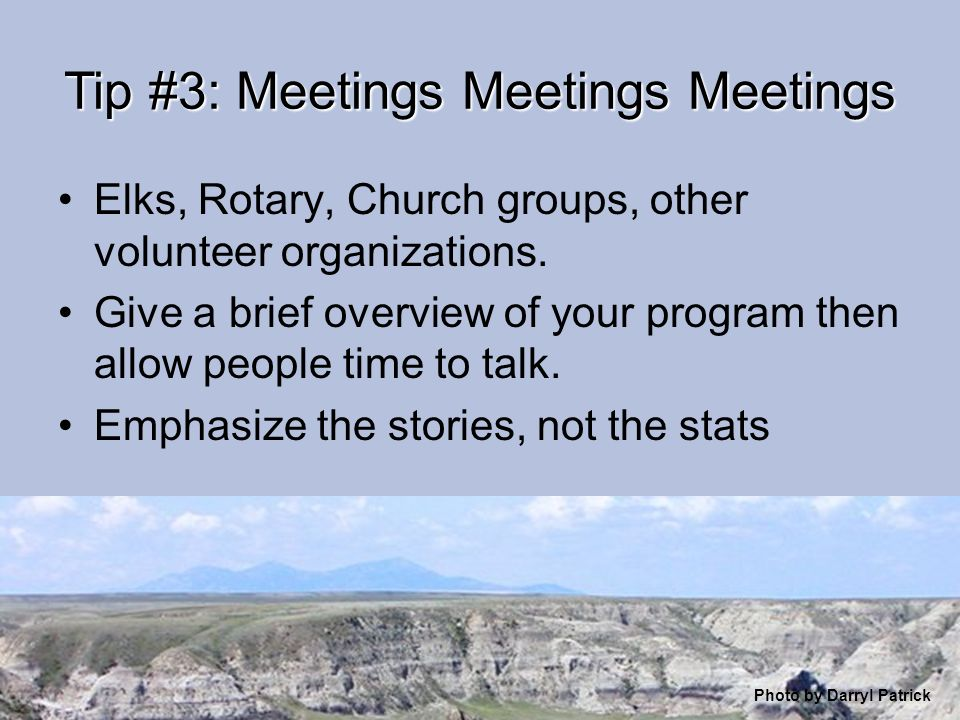 Tip #3: Meetings Meetings Meetings Elks, Rotary, Church groups, other volunteer organizations. Give a brief overview of your program then allow people