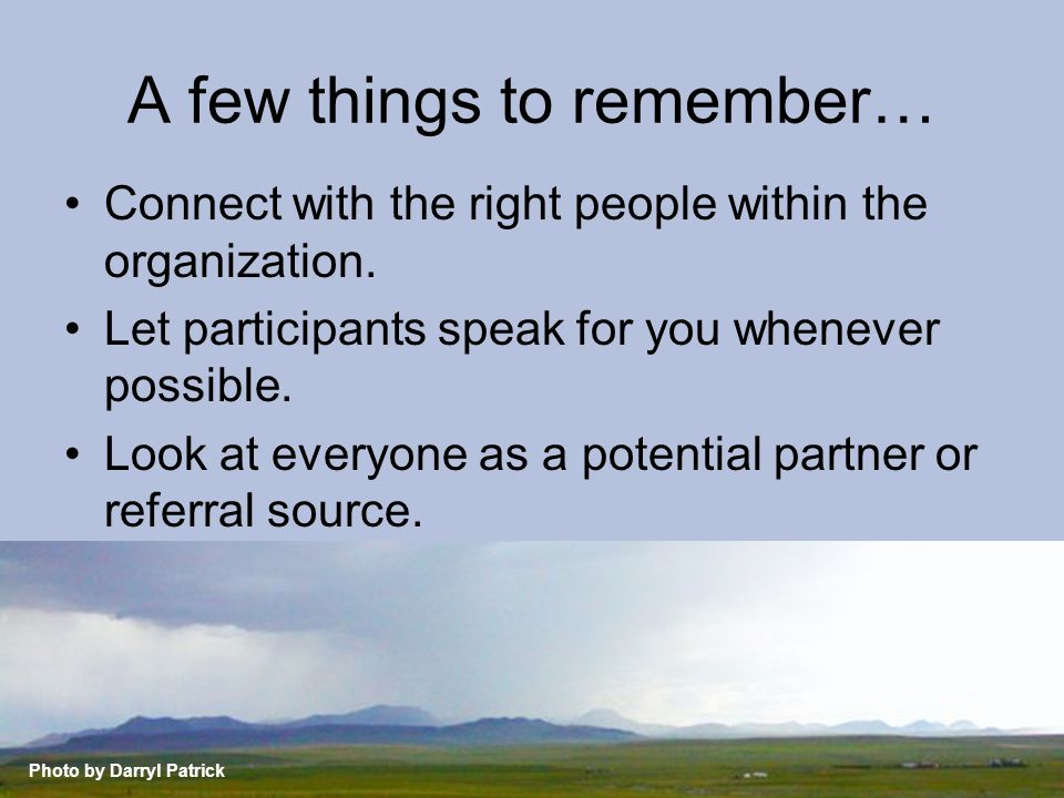 A few things to remember… Connect with the right people within the organization. Let participants speak for you whenever possible. Look at everyone as