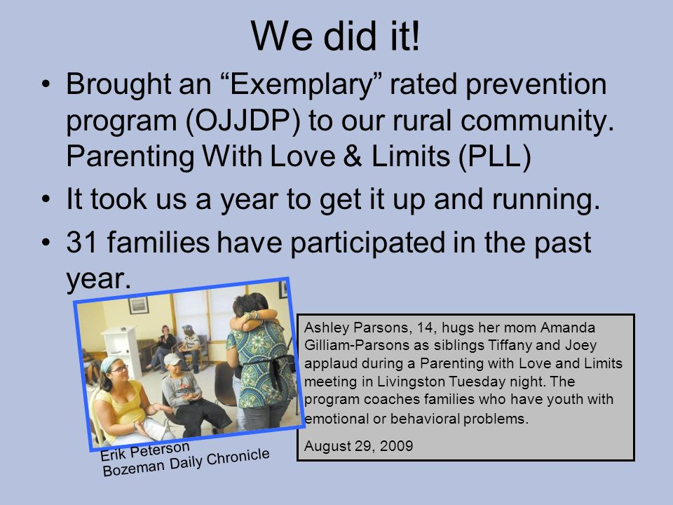We did it! Brought an Exemplary rated prevention program (OJJDP) to our rural community. Parenting With Love & Limits (PLL) It took us a year to get i