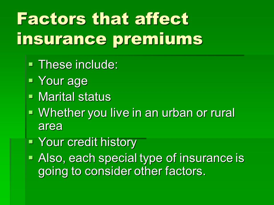 Factors that affect insurance premiums These include: These include: Your age Your age Marital status Marital status Whether you live in an urban or r