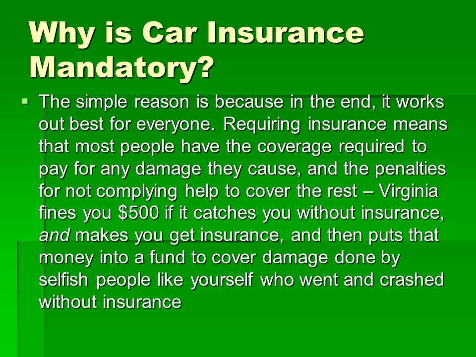 Why is Car Insurance Mandatory? The simple reason is because in the end, it works out best for everyone. Requiring insurance means that most people ha
