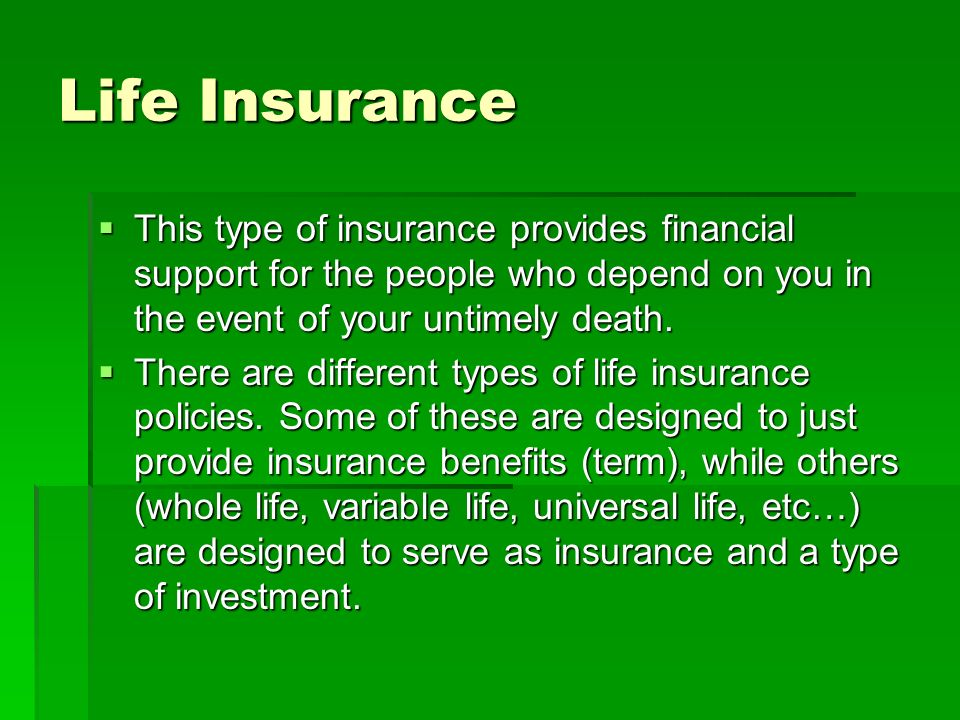 Life Insurance This type of insurance provides financial support for the people who depend on you in the event of your untimely death. This type of in