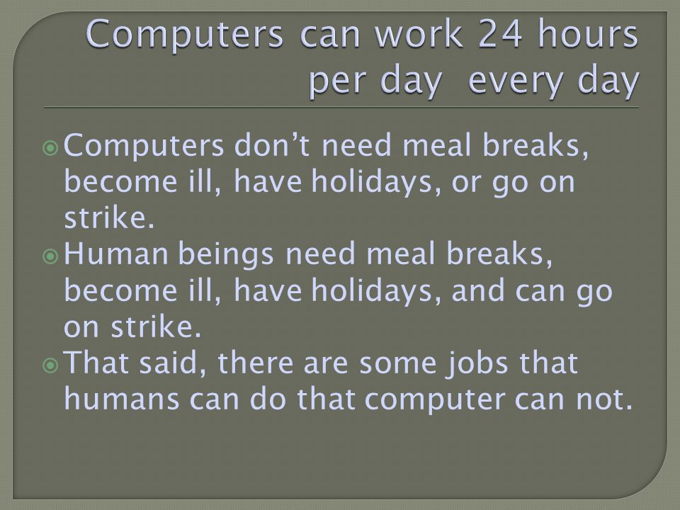 Computers dont need meal breaks, become ill, have holidays, or go on strike.