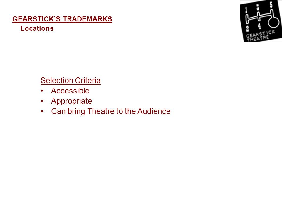 GEARSTICKS TRADEMARKS Locations Selection Criteria Accessible Appropriate Can bring Theatre to the Audience