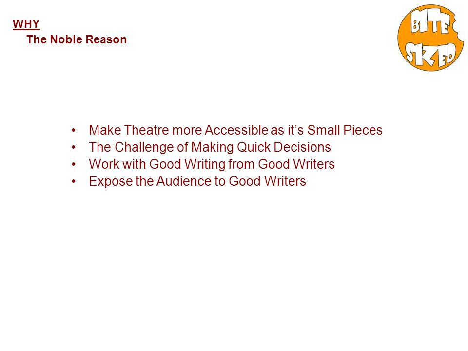 WHY The Noble Reason Make Theatre more Accessible as its Small Pieces The Challenge of Making Quick Decisions Work with Good Writing from Good Writers Expose the Audience to Good Writers