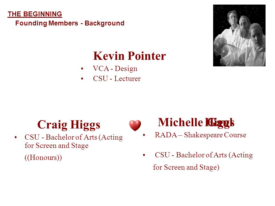 Craig Higgs CSU - Bachelor of Arts (Acting for Screen and Stage ((Honours)) Kevin Pointer VCA - Design CSU - Lecturer Michelle RADA – Shakespeare Course CSU - Bachelor of Arts (Acting for Screen and Stage) THE BEGINNING Founding Members - Background HiggsGaul