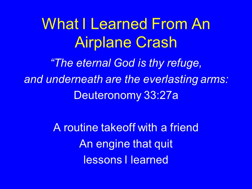 What I Learned From An Airplane Crash The eternal God is thy refuge, and underneath are the everlasting arms: Deuteronomy 33:27a A routine takeoff with a friend An engine that quit lessons I learned