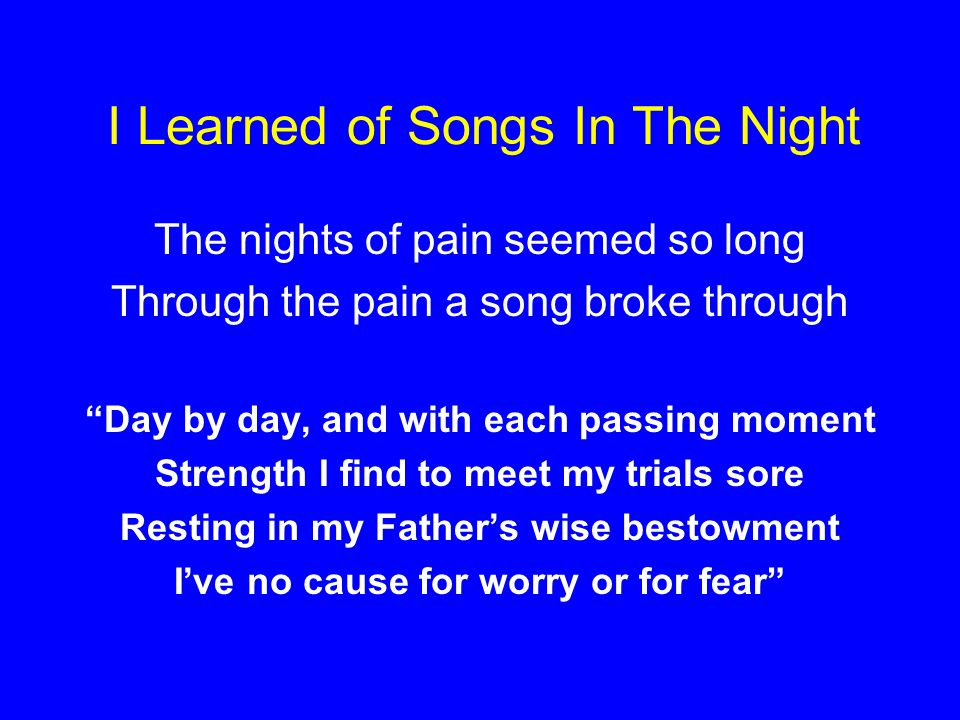 I Learned of Songs In The Night The nights of pain seemed so long Through the pain a song broke through Day by day, and with each passing moment Strength I find to meet my trials sore Resting in my Fathers wise bestowment Ive no cause for worry or for fear