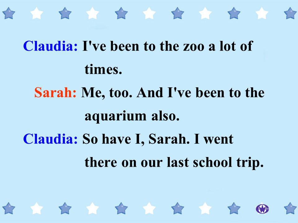Claudia: I've been to the zoo a lot of times. Sarah: Me, too. And I've been to the aquarium also. Claudia: So have I, Sarah. I went there on our last