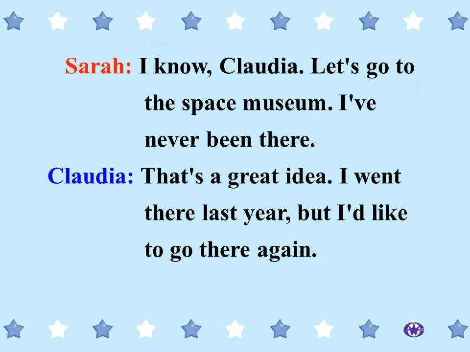 Sarah: I know, Claudia. Let's go to the space museum. I've never been there. Claudia: That's a great idea. I went there last year, but I'd like to go