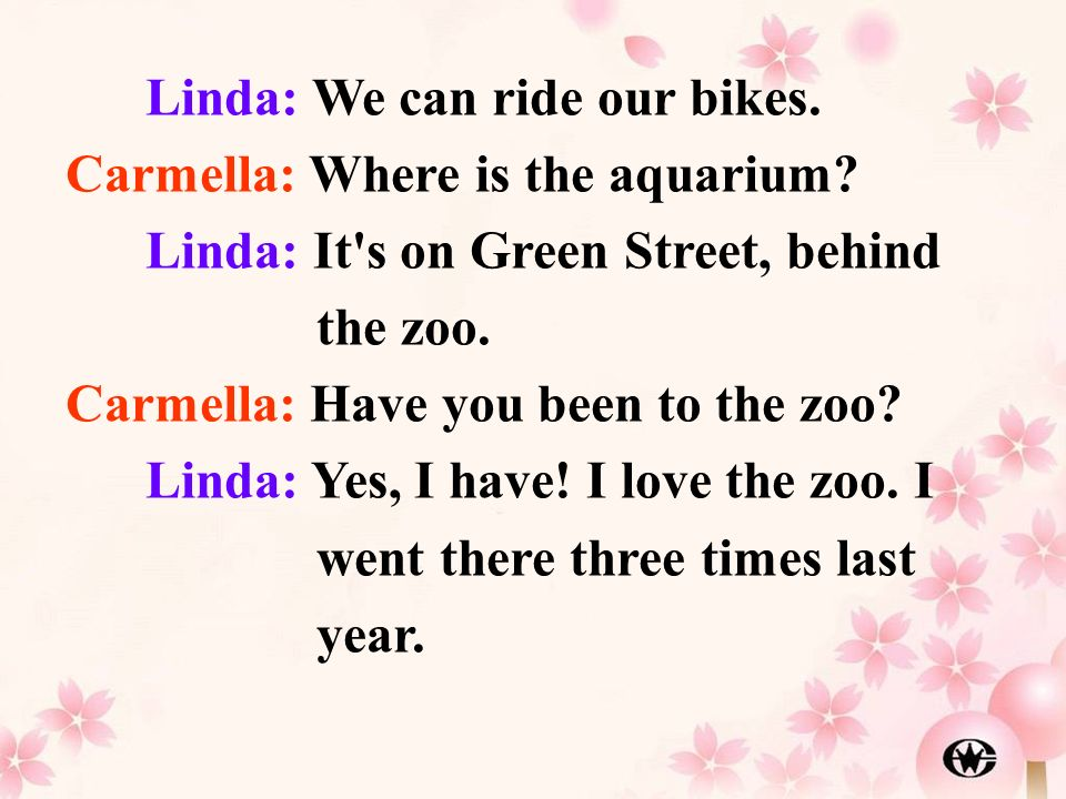 Linda: We can ride our bikes. Carmella: Where is the aquarium? Linda: It's on Green Street, behind the zoo. Carmella: Have you been to the zoo? Linda: