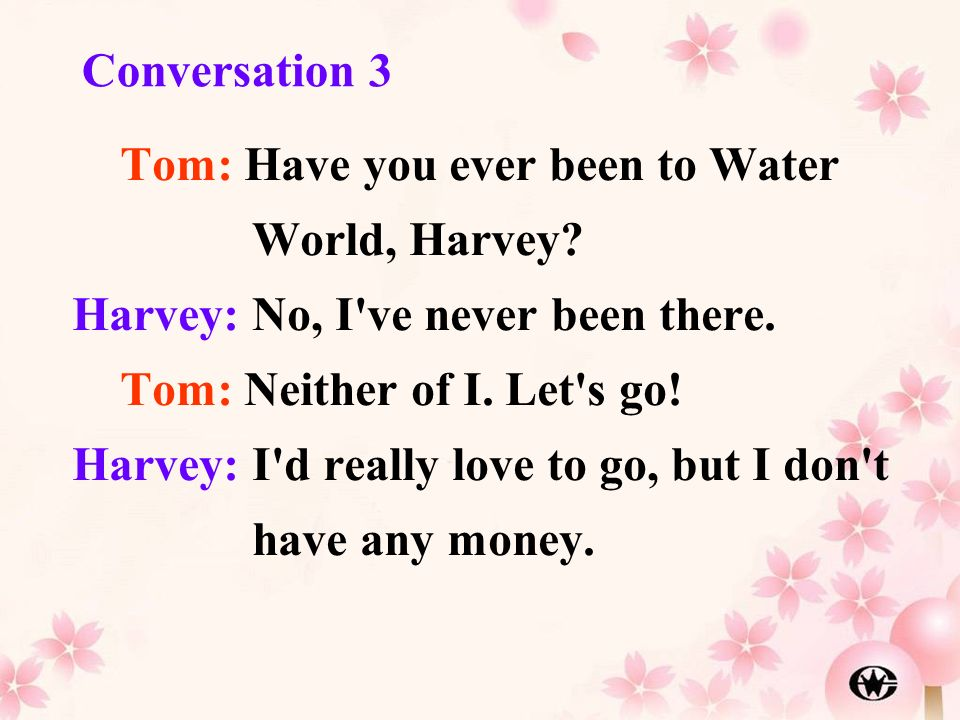 Tom: Have you ever been to Water World, Harvey? Harvey: No, I've never been there. Tom: Neither of I. Let's go! Harvey: I'd really love to go, but I d
