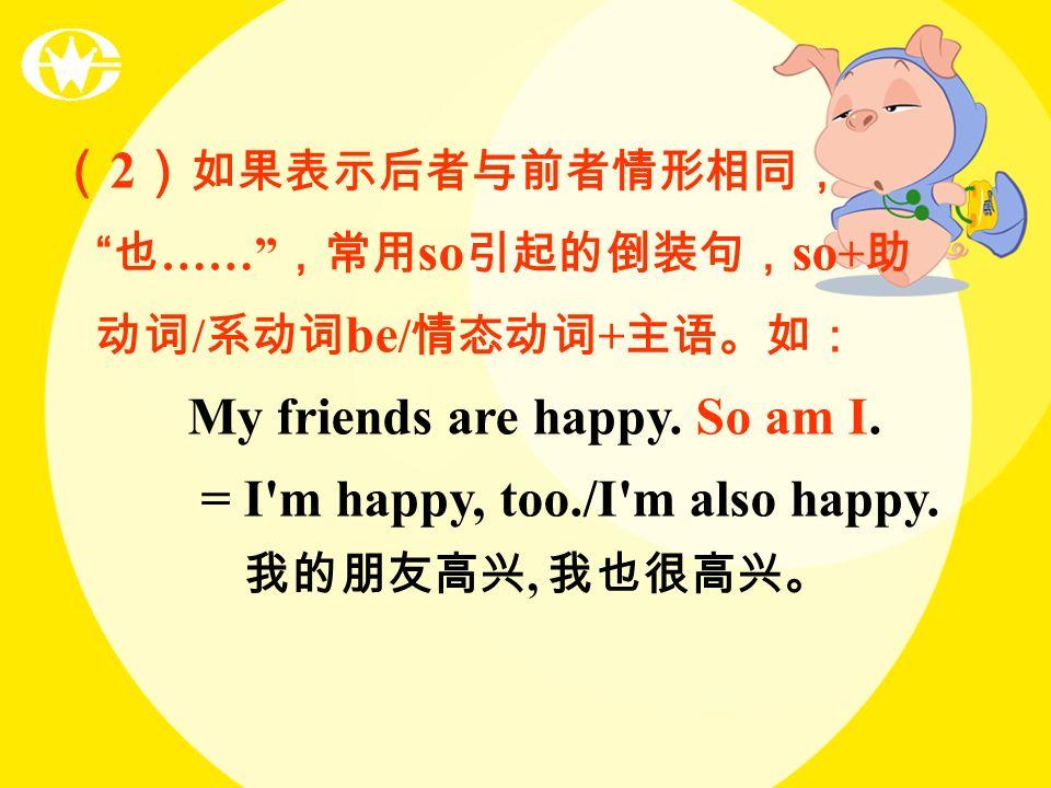 2 …… so so + / be / + My friends are happy. So am I. = I'm happy, too./I'm also happy.,