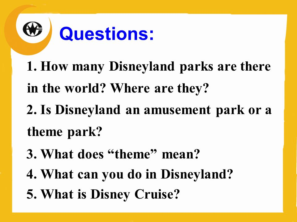 Questions: 1. How many Disneyland parks are there in the world? Where are they? 2. Is Disneyland an amusement park or a theme park? 3. What does theme