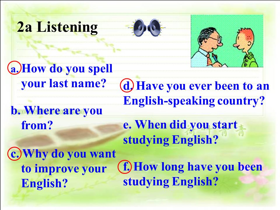 2a Listening a. How do you spell your last name? b. Where are you from? c. Why do you want to improve your English? d. Have you ever been to an Englis