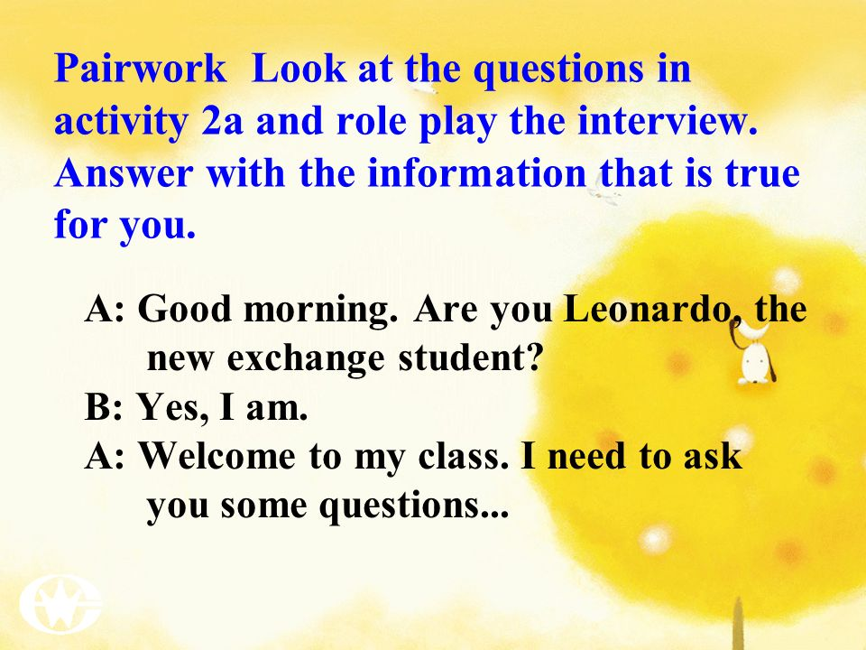 Pairwork Look at the questions in activity 2a and role play the interview. Answer with the information that is true for you. A: Good morning. Are you