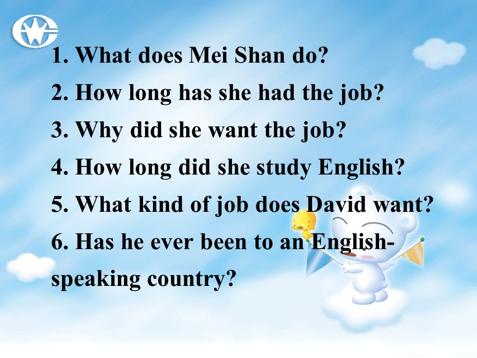 1. What does Mei Shan do? 2. How long has she had the job? 3. Why did she want the job? 4. How long did she study English? 5. What kind of job does Da