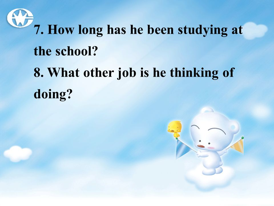 7. How long has he been studying at the school? 8. What other job is he thinking of doing?